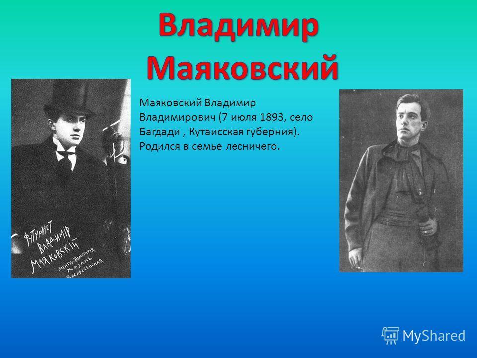 Маяковский Владимир Владимирович (7 июля 1893, село Багдади, Кутаисская губерния). Родился в семье лесничего.