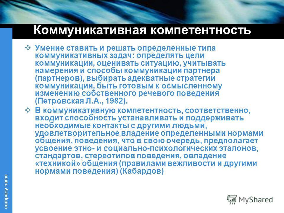 company name Коммуникативная компетентность Умение ставить и решать определенные типа коммуникативных задач: определять цели коммуникации, оценивать ситуацию, учитывать намерения и способы коммуникации партнера (партнеров), выбирать адекватные страте