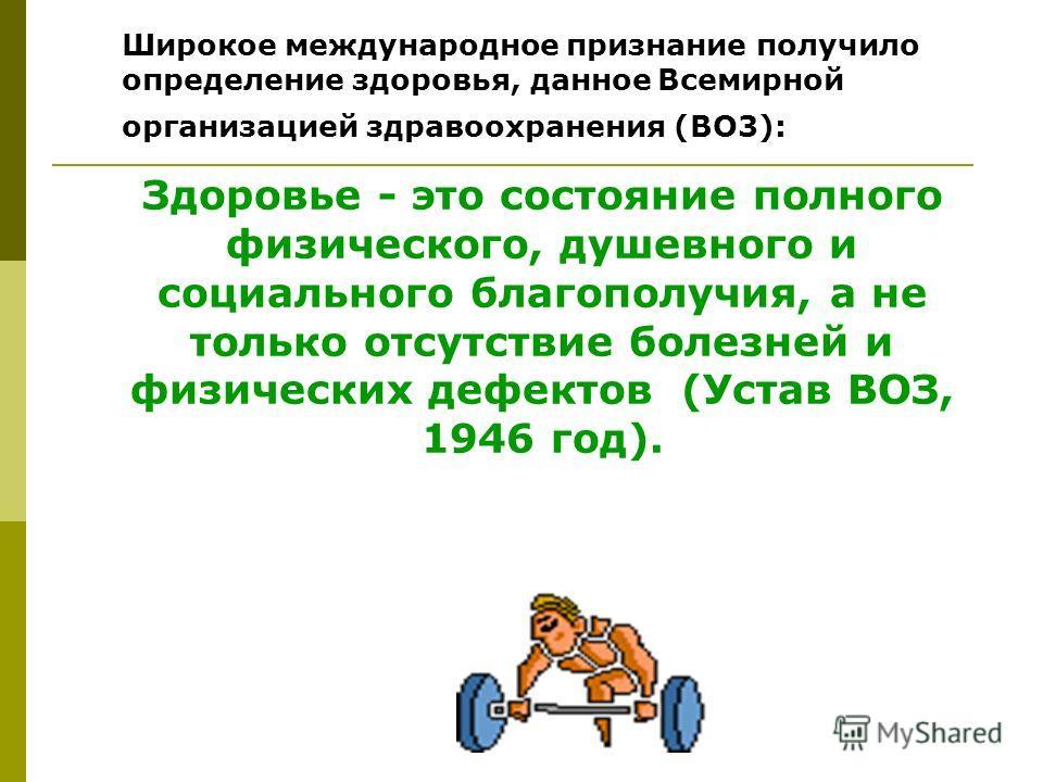 Широкое международное признание получило определение здоровья, данное Всемирной организацией здравоохранения (BO3): Здоровье - это состояние полного физического, душевного и социального благополучия, а не только отсутствие болезней и физических дефек