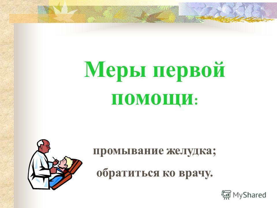 Меры первой помощи : промывание желудка; обратиться ко врачу.