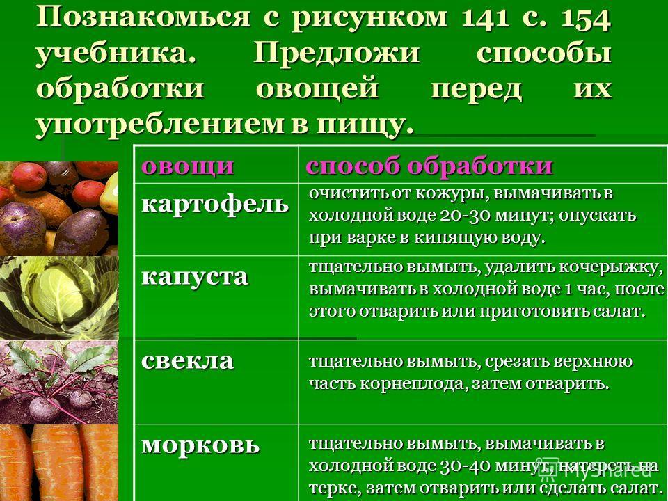 Познакомься с рисунком 141 с. 154 учебника. Предложи способы обработки овощей перед их употреблением в пищу. овощи способ обработки картофель капуста свекла морковь очистить от кожуры, вымачивать в холодной воде 20-30 минут; опускать при варке в кипя
