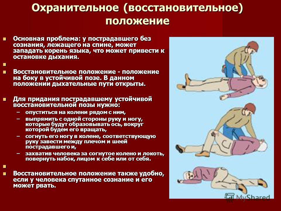 Охранительное (восстановительное) положение Основная проблема: у пострадавшего без сознания, лежащего на спине, может западать корень языка, что может привести к остановке дыхания. Основная проблема: у пострадавшего без сознания, лежащего на спине, м