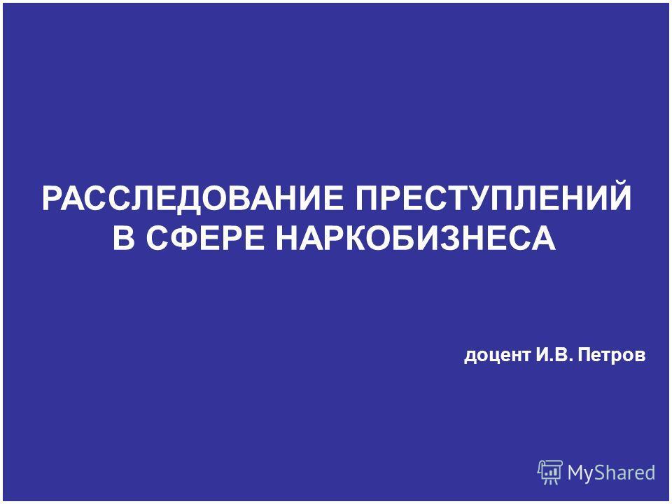 РАССЛЕДОВАНИЕ ПРЕСТУПЛЕНИЙ В СФЕРЕ НАРКОБИЗНЕСА доцент И.В. Петров