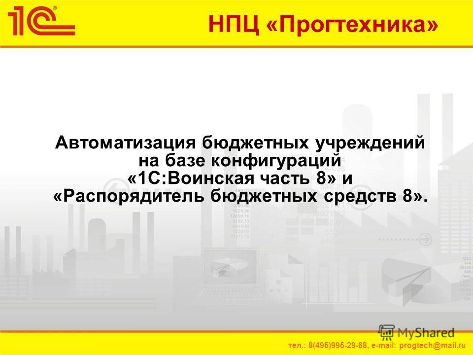 тел.: 8(495)995-29-68, e-mail: progtech@mail.ru НПЦ «Прогтехника» Автоматизация бюджетных учреждений на базе конфигураций «1С:Воинская часть 8» и «Распорядитель бюджетных средств 8».