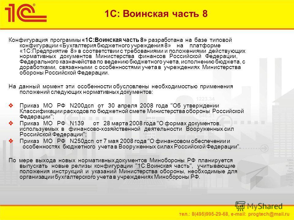 тел.: 8(495)995-29-68, e-mail: progtech@mail.ru 1С: Воинская часть 8 Конфигурация программы «1С:Воинская часть 8» разработана на базе типовой конфигурации «Бухгалтерия бюджетного учреждения 8» на платформе «1С:Предприятие 8» в соответствии с требован