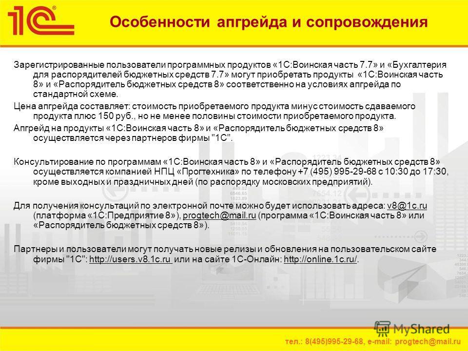 тел.: 8(495)995-29-68, e-mail: progtech@mail.ru Особенности апгрейда и сопровождения Зарегистрированные пользователи программных продуктов «1С:Воинская часть 7.7» и «Бухгалтерия для распорядителей бюджетных средств 7.7» могут приобретать продукты «1С