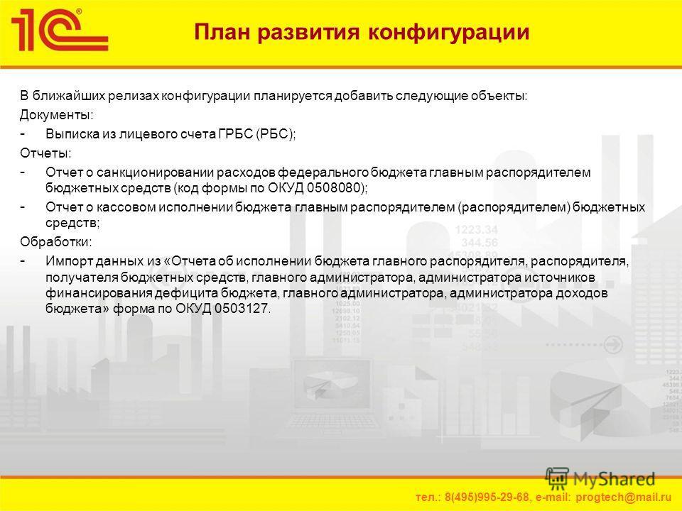 тел.: 8(495)995-29-68, e-mail: progtech@mail.ru План развития конфигурации В ближайших релизах конфигурации планируется добавить следующие объекты: Документы: - Выписка из лицевого счета ГРБС (РБС); Отчеты: - Отчет о санкционировании расходов федерал