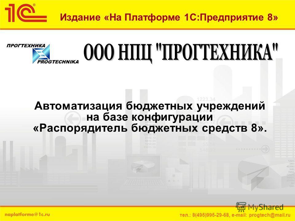 тел.: 8(495)995-29-68, e-mail: progtech@mail.ru Издание «На Платформе 1С:Предприятие 8» Автоматизация бюджетных учреждений на базе конфигурации «Распорядитель бюджетных средств 8».