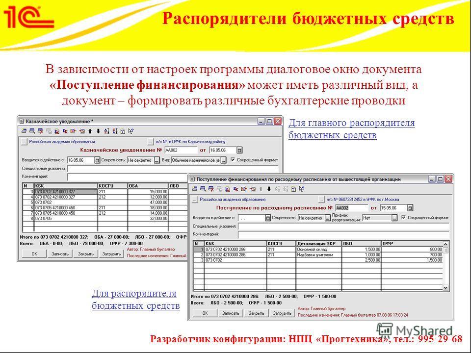 В зависимости от настроек программы диалоговое окно документа «Поступление финансирования» может иметь различный вид, а документ – формировать различные бухгалтерские проводки Разработчик конфигурации: НПЦ «Прогтехника», тел.: 995-29-68 Распорядители