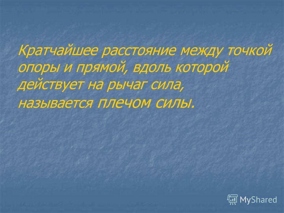 Кратчайшее расстояние между точкой опоры и прямой, вдоль которой действует на рычаг сила, называется плечом силы.