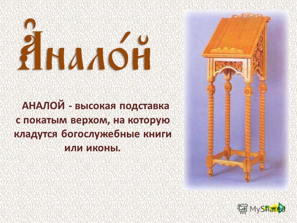 АНАЛОЙ - высокая подставка с покатым верхом, на которую кладутся богослужебные книги или иконы.
