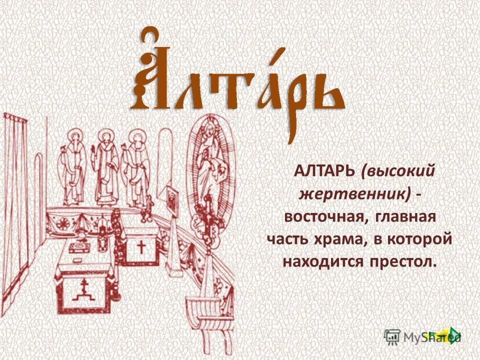 АЛТАРЬ (высокий жертвенник) - восточная, главная часть храма, в которой находится престол.