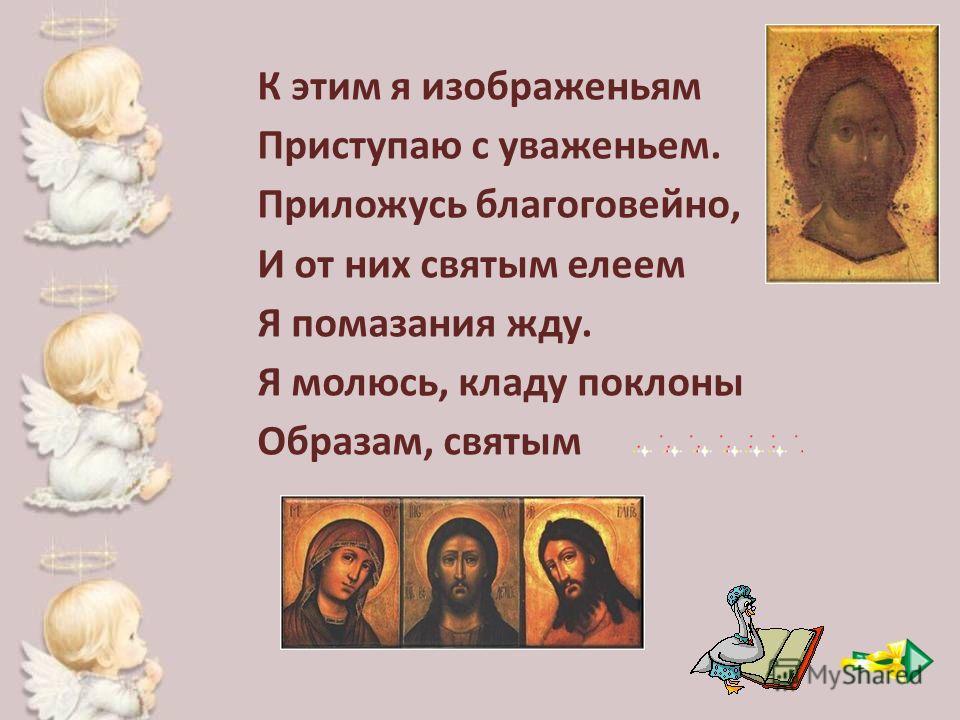 К этим я изображеньям Приступаю с уваженьем. Приложусь благоговейно, И от них святым елеем Я помазания жду. Я молюсь, кладу поклоны Образам, святым