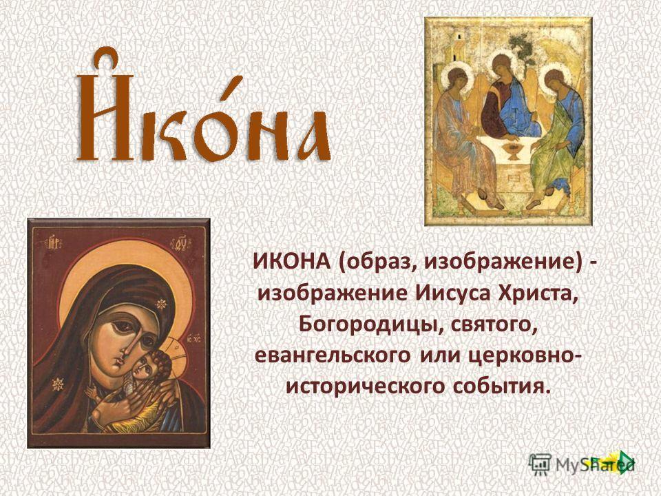 ИКОНА (образ, изображение) - изображение Иисуса Христа, Богородицы, святого, евангельского или церковно- исторического события.
