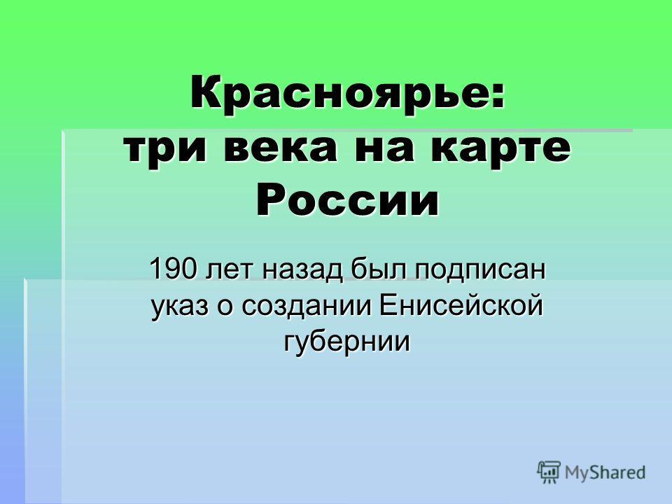 Красноярье: три века на карте России 190 лет назад был подписан указ о создании Енисейской губернии