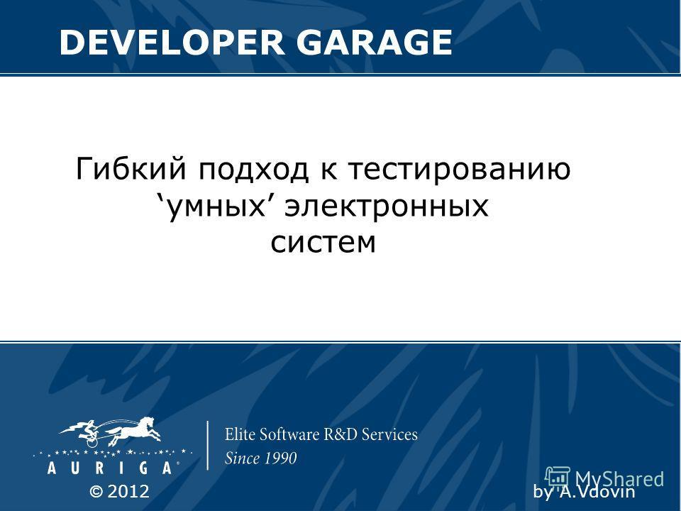 Гибкий подход к тестированию умных электронных систем DEVELOPER GARAGE © 2012 by A.Vdovin