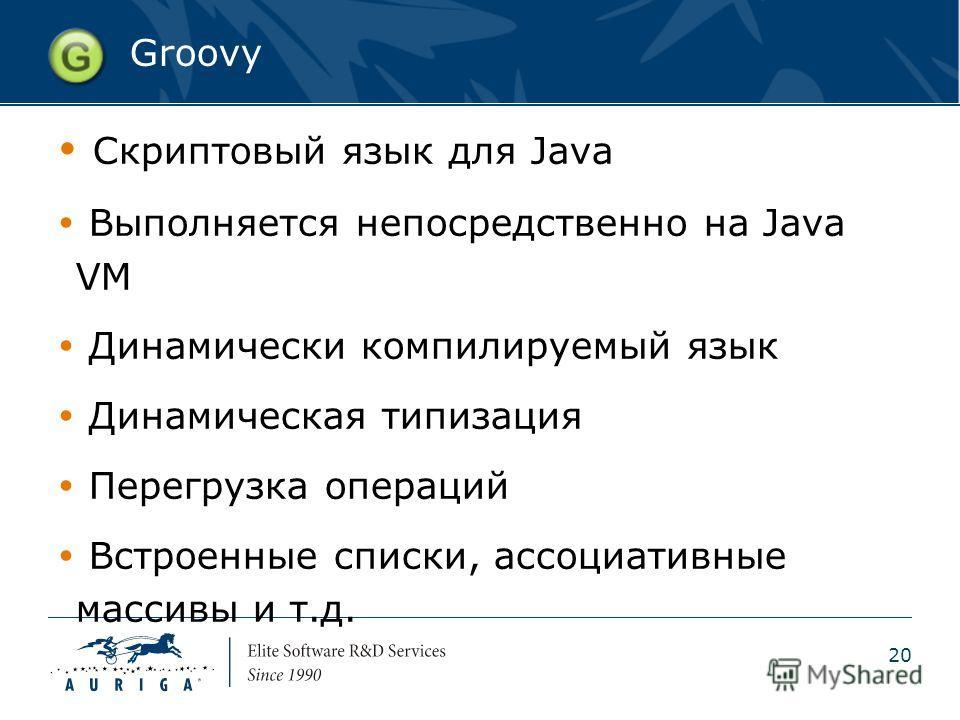 20 Groovy Скриптовый язык для Java Выполняется непосредственно на Java VM Динамически компилируемый язык Динамическая типизация Перегрузка операций Встроенные списки, ассоциативные массивы и т.д.