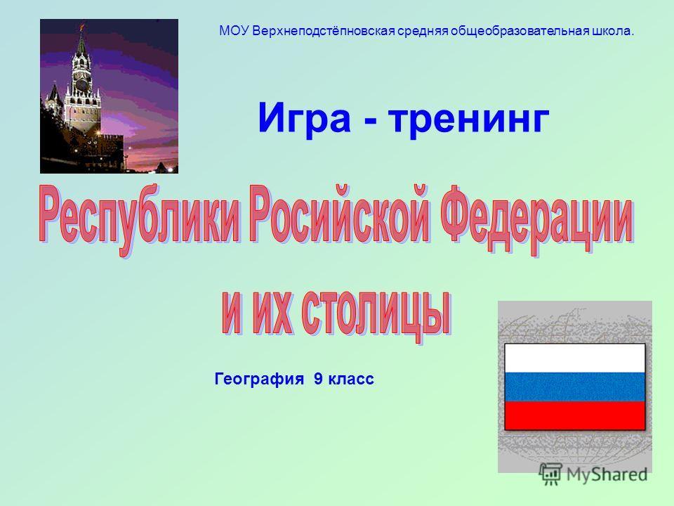 Игра - тренинг География 9 класс МОУ Верхнеподстёпновская средняя общеобразовательная школа.