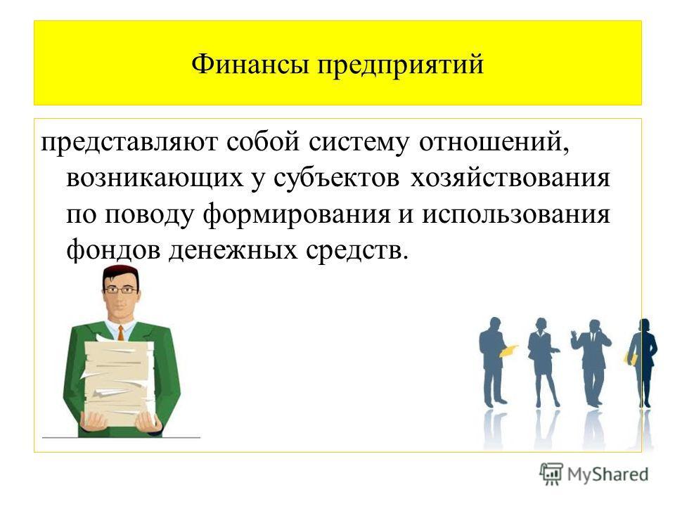 Финансы предприятий представляют собой систему отношений, возникающих у субъектов хозяйствования по поводу формирования и использования фондов денежных средств.
