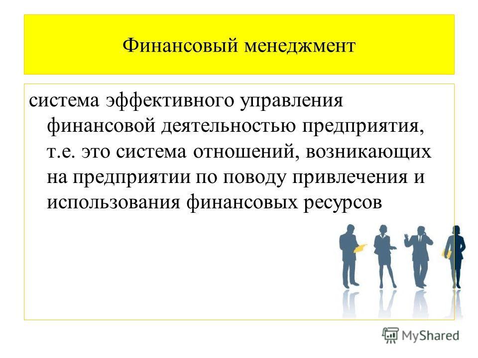 Финансовый менеджмент система эффективного управления финансовой деятельностью предприятия, т.е. это система отношений, возникающих на предприятии по поводу привлечения и использования финансовых ресурсов