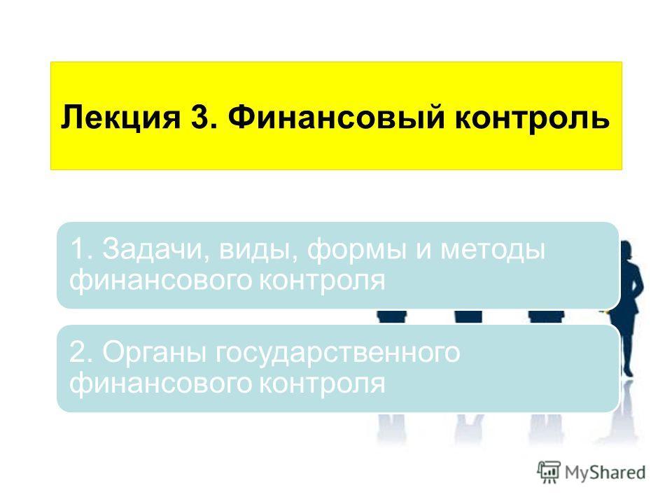 Лекция 3. Финансовый контроль 1. Задачи, виды, формы и методы финансового контроля 2. Органы государственного финансового контроля