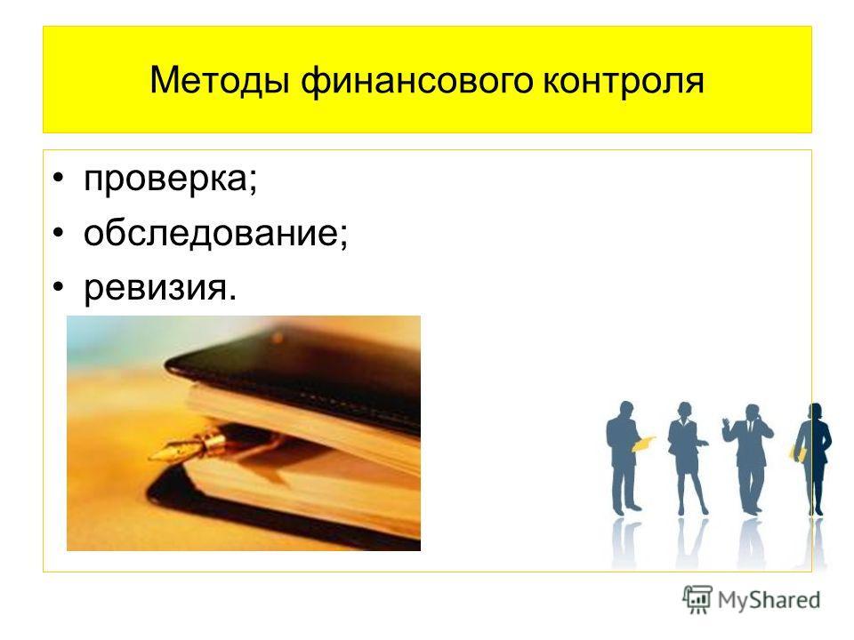 Методы финансового контроля проверка; обследование; ревизия.