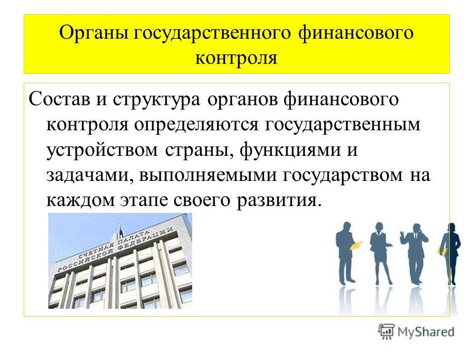 Органы государственного финансового контроля Состав и структура органов финансового контроля определяются государственным устройством страны, функциями и задачами, выполняемыми государством на каждом этапе своего развития.