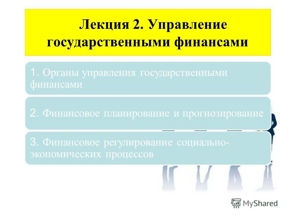 Лекция 2. Управление государственными финансами 1. Органы управления государственными финансами 2. Финансовое планирование и прогнозирование 3. Финансовое регулирование социально- экономических процессов
