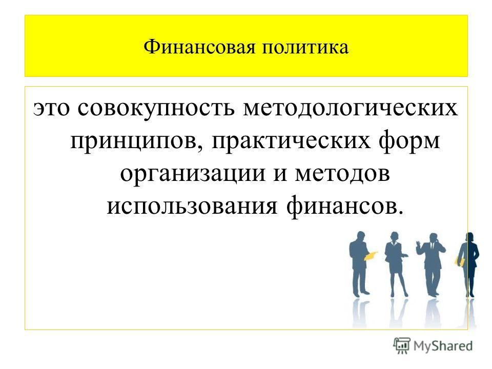 Финансовая политика это совокупность методологических принципов, практических форм организации и методов использования финансов.