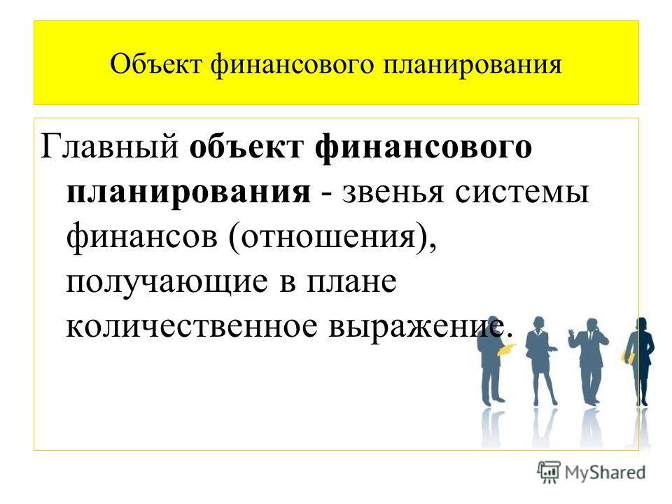 Объект финансового планирования Главный объект финансового планирования - звенья системы финансов (отношения), получающие в плане количественное выражение.