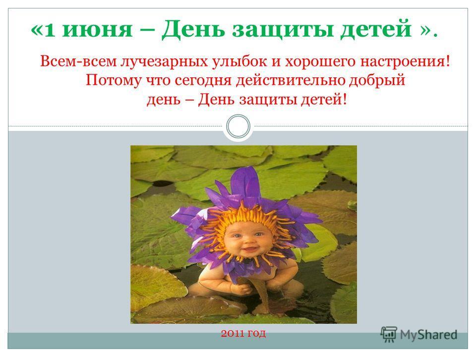 «1 июня – День защиты детей ». Всем-всем лучезарных улыбок и хорошего настроения! Потому что сегодня действительно добрый день – День защиты детей! 2011 год