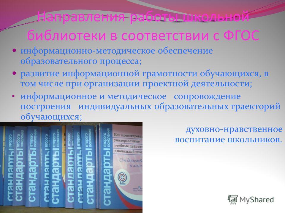 Направления работы школьной библиотеки в соответствии с ФГОС информационно-методическое обеспечение образовательного процесса; развитие информационной грамотности обучающихся, в том числе при организации проектной деятельности; информационное и метод