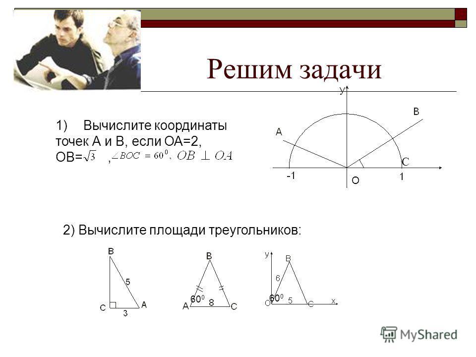 Решим задачи 1)Вычислите координаты точек А и В, если ОА=2, ОВ=, О 2) Вычислите площади треугольников: 60 0 С