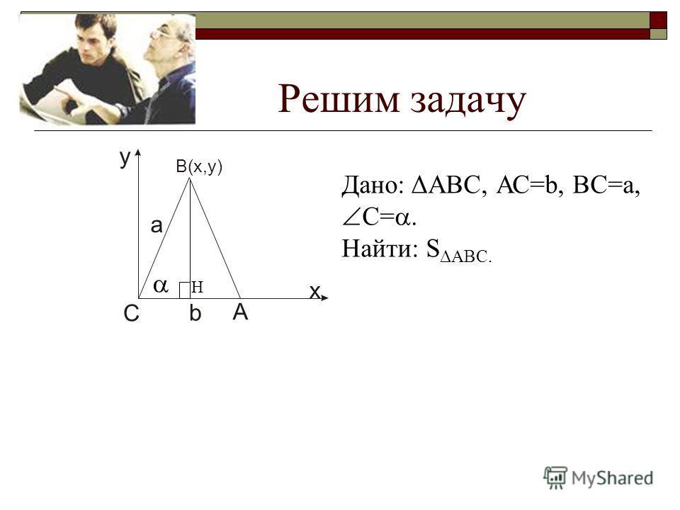 А В(х,у) С х у а b Решим задачу Дано: ΔАВС, АС=b, ВС=а, С=. Найти: S ΔABC. Н