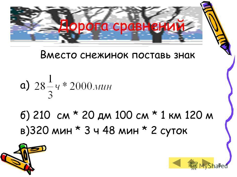 5 Вместо снежинок поставь знак а) б) 210 см * 20 дм 100 см * 1 км 120 м в)320 мин * 3 ч 48 мин * 2 суток Дорога сравнений