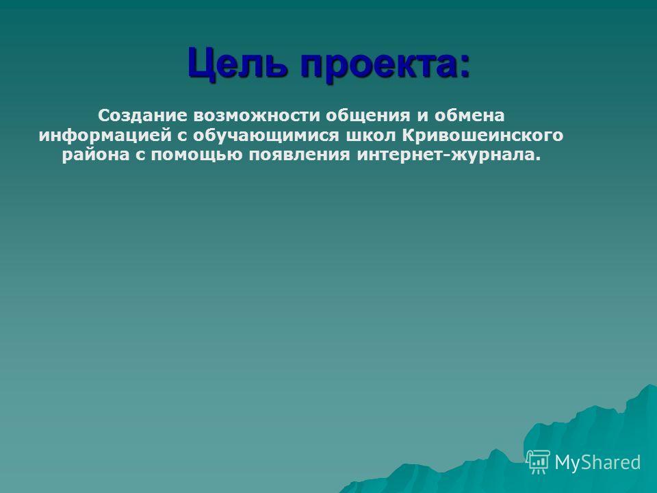 Цель проекта: Создание возможности общения и обмена информацией с обучающимися школ Кривошеинского района c помощью появления интернет-журнала.