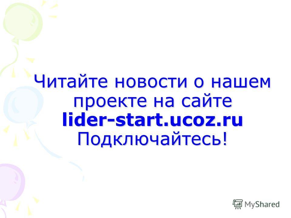 Читайте новости о нашем проекте на сайте lider-start.ucoz.ru Подключайтесь!