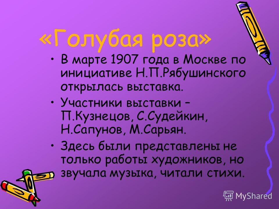 «Голубая роза» В марте 1907 года в Москве по инициативе Н.П.Рябушинского открылась выставка. Участники выставки – П.Кузнецов, С.Судейкин, Н.Сапунов, М.Сарьян. Здесь были представлены не только работы художников, но звучала музыка, читали стихи.