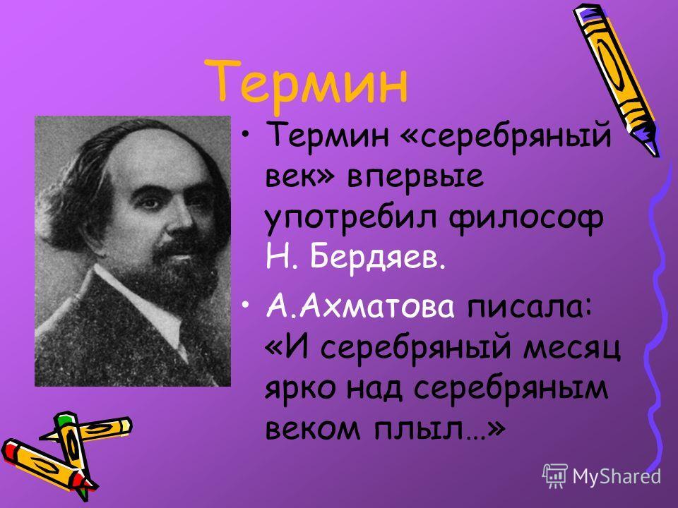 Термин Термин «серебряный век» впервые употребил философ Н. Бердяев. А.Ахматова писала: «И серебряный месяц ярко над серебряным веком плыл…»