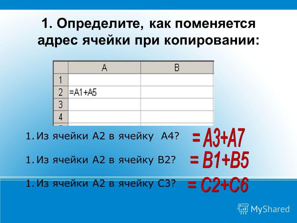 1. Определите, как поменяется адрес ячейки при копировании: 1.Из ячейки А2 в ячейку А4? 1.Из ячейки А2 в ячейку В2? 1.Из ячейки А2 в ячейку С3?