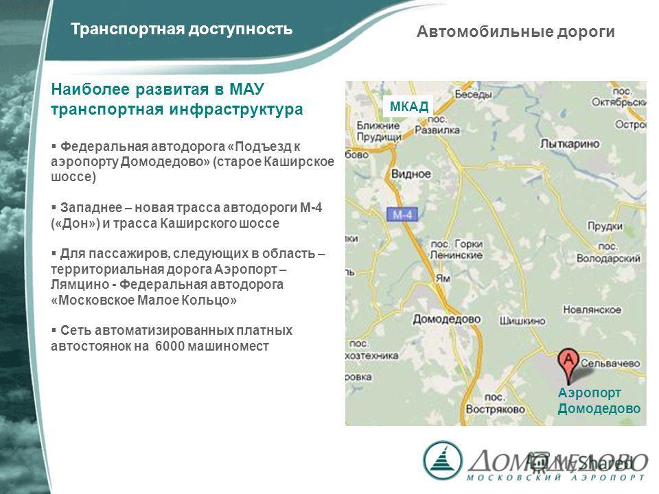 Автомобильные дороги Транспортная доступность Наиболее развитая в МАУ транспортная инфраструктура Федеральная автодорога «Подъезд к аэропорту Домодедово» (старое Каширское шоссе) Западнее – новая трасса автодороги М-4 («Дон») и трасса Каширского шосс