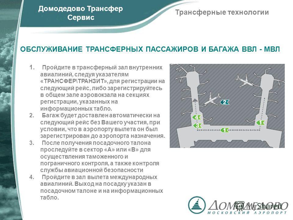 ОБСЛУЖИВАНИЕ ТРАНСФЕРНЫХ ПАССАЖИРОВ И БАГАЖА ВВЛ - МВЛ 1. Пройдите в трансферный зал внутренних авиалиний, следуя указателям «ТРАНСФЕР\ТРАНЗИТ», для регистрации на следующий рейс, либо зарегистрируйтесь в общем зале аэровокзала на секциях регистрации