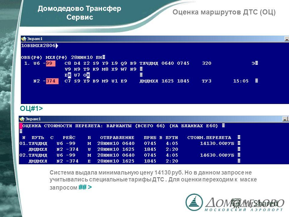 Домодедово Трансфер Сервис Оценка маршрутов ДТС (ОЦ) ОЦ#1> Система выдала минимальную цену 14130 руб. Но в данном запросе не учитывались специальные тарифы ДТС. Для оценки переходим к маске запросом ## >