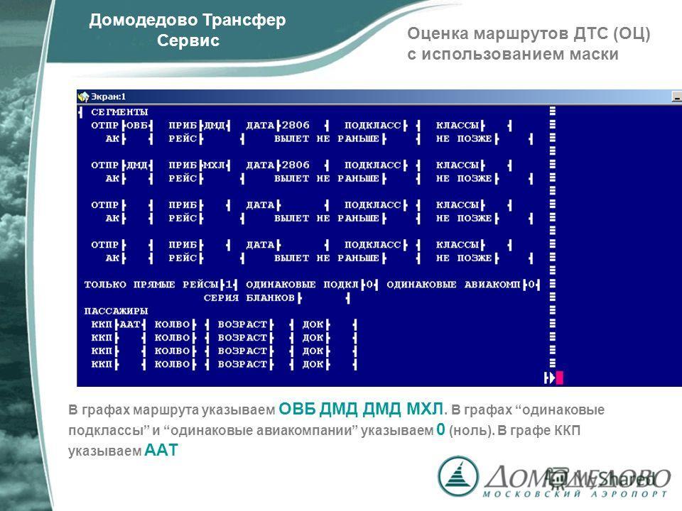 Домодедово Трансфер Сервис Оценка маршрутов ДТС (ОЦ) с использованием маски В графах маршрута указываем ОВБ ДМД ДМД МХЛ. В графах одинаковые подклассы и одинаковые авиакомпании указываем 0 (ноль). В графе ККП указываем ААТ