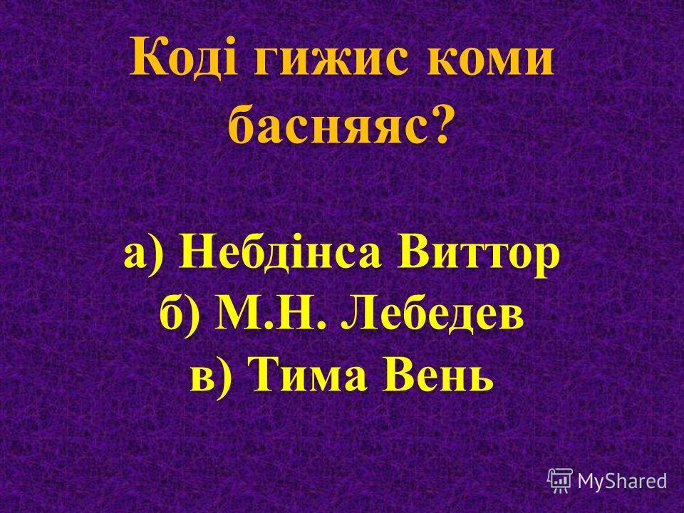 Коді гижис коми басняяс ? а ) Небдінса Виттор б ) М. Н. Лебедев в ) Тима Вень
