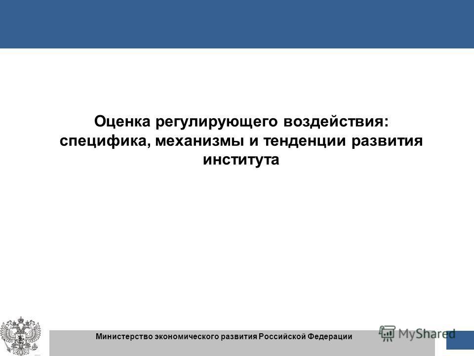 1 1 Министерство экономического развития Российской Федерации Оценка регулирующего воздействия: специфика, механизмы и тенденции развития института