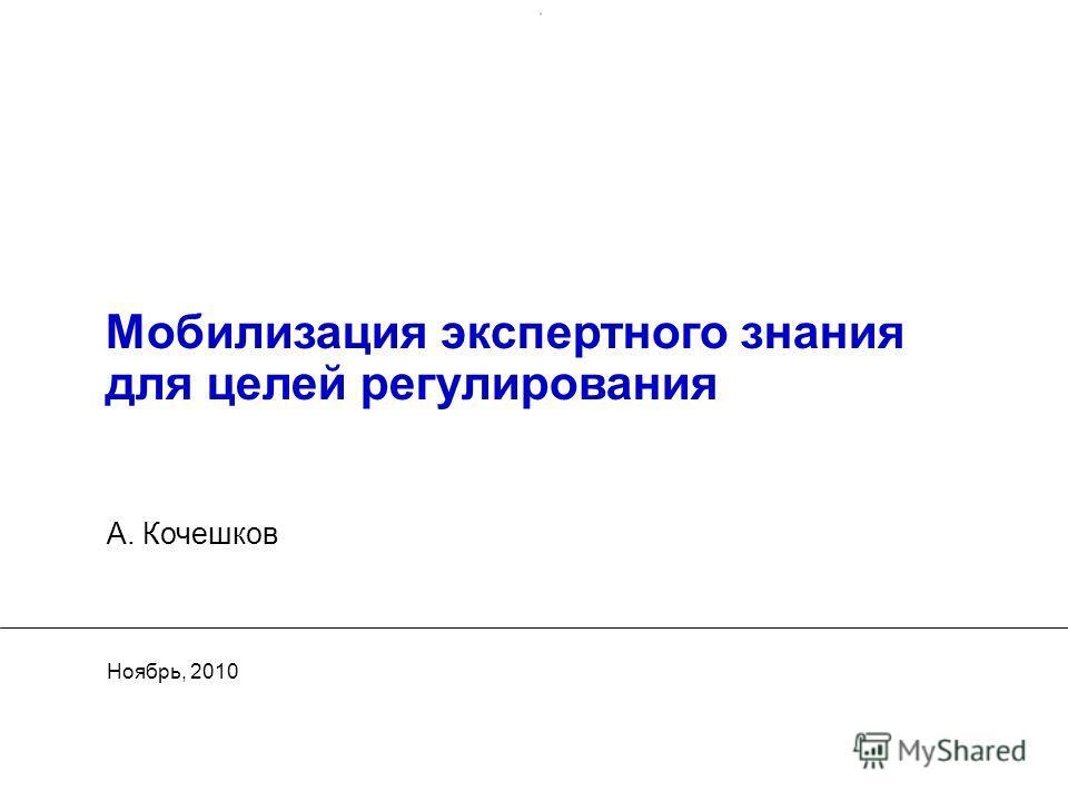 Мобилизация экспертного знания для целей регулирования Ноябрь, 2010 А. Кочешков