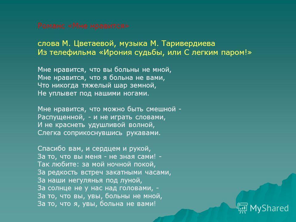 Романс «Мне нравится» слова М. Цветаевой, музыка М. Таривердиева Из телефильма «Ирония судьбы, или С легким паром!» Мне нравится, что вы больны не мной, Мне нравится, что я больна не вами, Что никогда тяжелый шар земной, Не уплывет под нашими ногами.