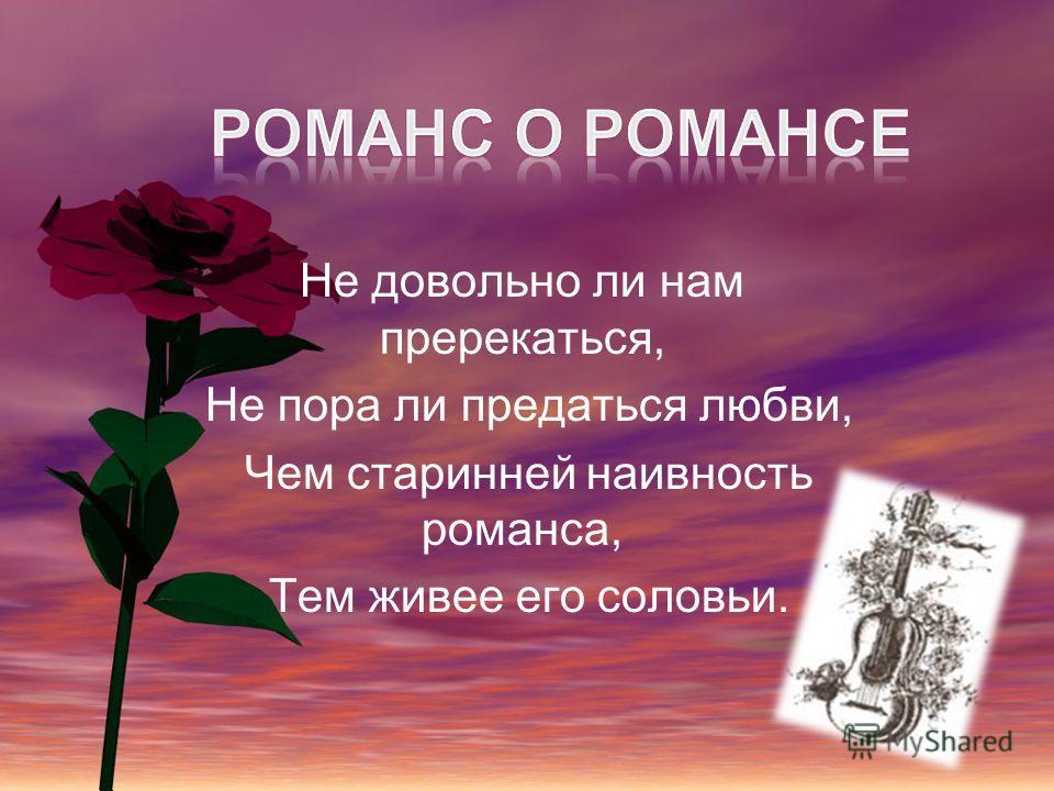 Не довольно ли нам пререкаться, Не пора ли предаться любви, Чем старинней наивность романса, Тем живее его соловьи.