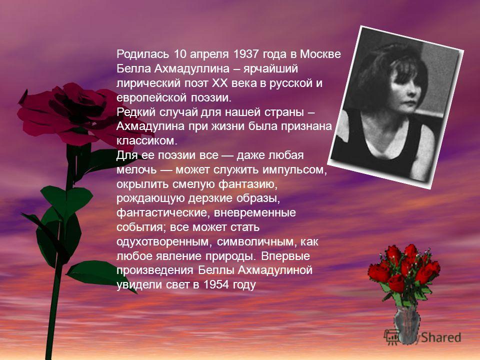 Родилась 10 апреля 1937 года в Москве Белла Ахмадуллина – ярчайший лирический поэт ХХ века в русской и европейской поэзии. Редкий случай для нашей страны – Ахмадулина при жизни была признана классиком. Для ее поэзии все даже любая мелочь может служит